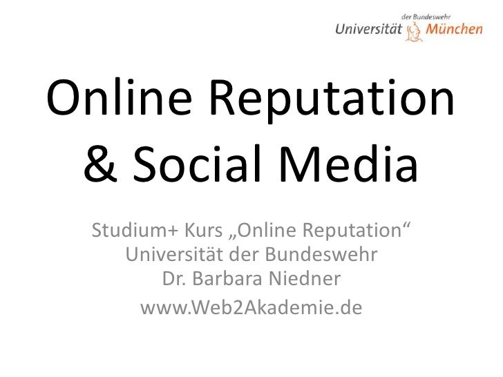 "Online Reputation& Social Media<br />Studium+ Kurs ""Online Reputation""Universität der BundeswehrDr. Barbara Niedner<br />w..."