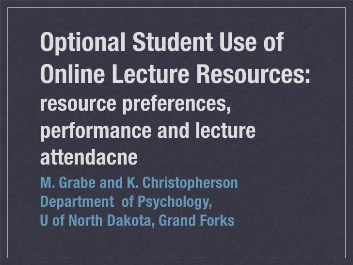 Optional Student Use of Online Lecture Resources: resource preferences, performance and lecture attendacne M. Grabe and K....