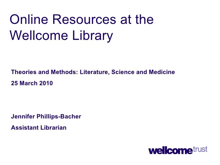Online Resources at the Wellcome Library Theories and Methods: Literature, Science and Medicine 25 March 2010 Jennifer Phi...