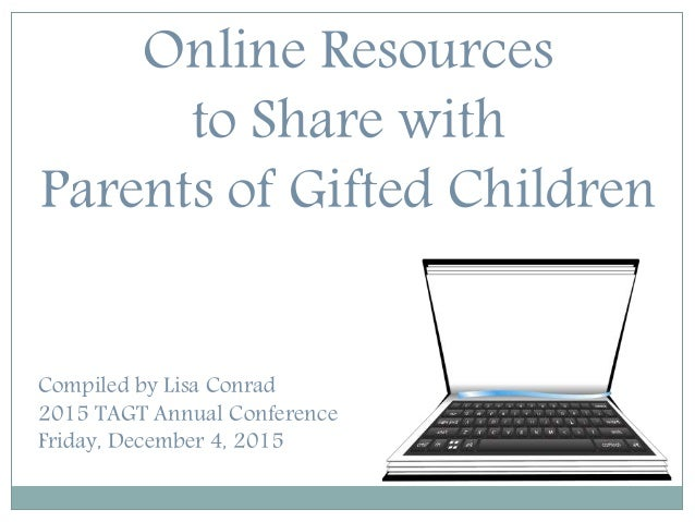 Online Resources to Share with Parents of Gifted Children Compiled by Lisa Conrad 2015 TAGT Annual Conference Friday, Dece...