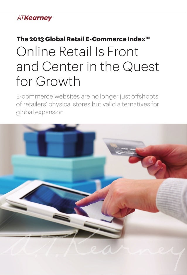 The 2013 Global Retail E-Commerce Index™  Online Retail Is Front and Center in the Quest for Growth E-commerce websites ar...