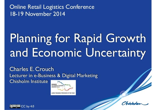 Online Retail Logistics Conference  18-19 November 2014  Planning for Rapid Growth  and Economic Uncertainty  Charles E. C...