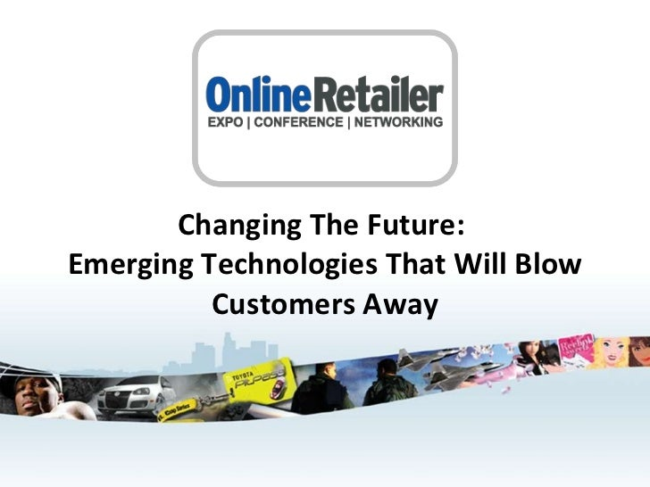 Changing The Future:  Emerging Technologies That Will Blow Customers Away