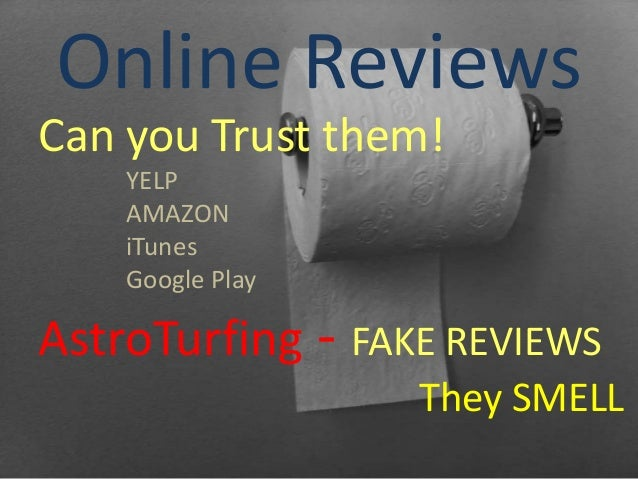 Online ReviewsCan you Trust them!YELPAMAZONiTunesGoogle PlayAstroTurfing - FAKE REVIEWSThey SMELL