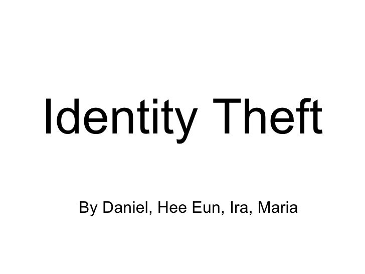 By Daniel, Hee Eun, Ira, Maria Identity Theft