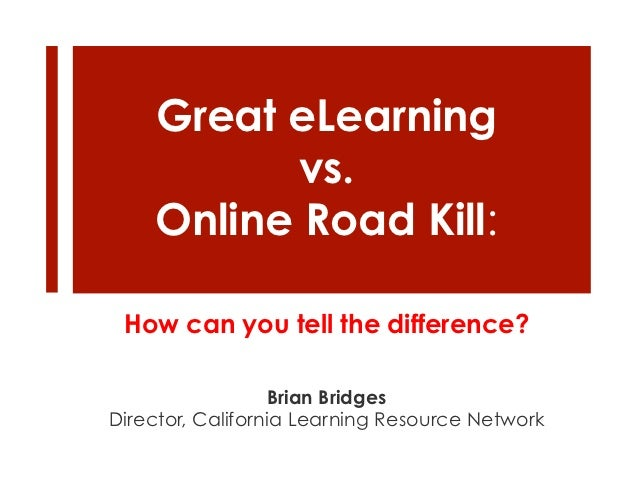 Great eLearning          vs.    Online Road Kill: How can you tell the difference?                  Brian BridgesDirector,...