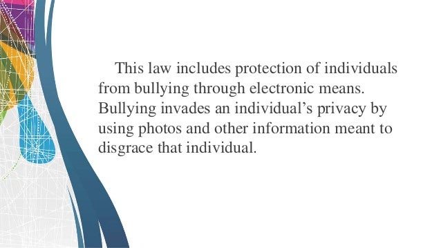 This law protects an individual from various unwanted online and cyber acts that may harm or evade one's privacy and integ...