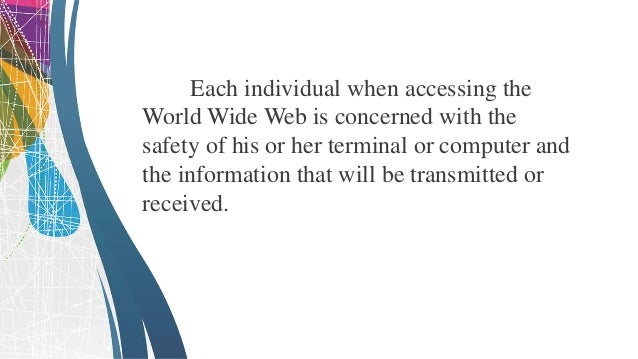 Each individual when accessing the World Wide Web is concerned with the safety of his or her terminal or computer and the ...