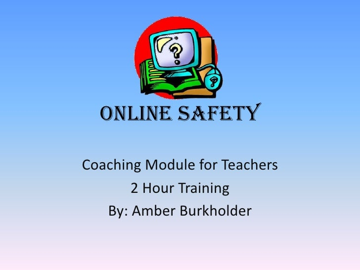 Online SafetyCoaching Module for Teachers       2 Hour Training   By: Amber Burkholder