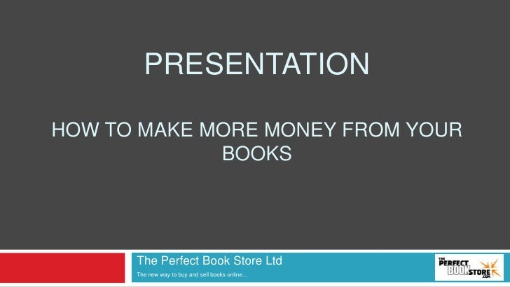 PresENTATIONHowtomake more moneyfromyourbooks<br />The Perfect Book StoreLtd<br />The new way tobuy and sell booksonline…<...