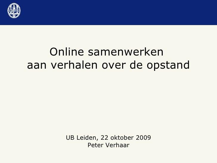UB Leiden, 22 oktober 2009 Peter Verhaar Online samenwerken  aan verhalen over de opstand