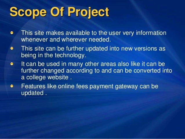 Scope Of Project This site makes available to the user very information whenever and wherever needed. This site can be fur...