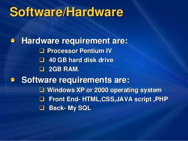 Software/Hardware Hardware requirement are:  Processor Pentium IV  40 GB hard disk drive  2GB RAM. Software requirement...