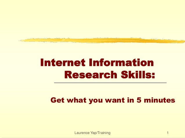 Laurence Yap/Training 1 Internet Information Research Skills: Get what you want in 5 minutes