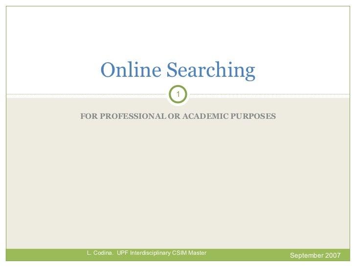 FOR PROFESSIONAL OR ACADEMIC PURPOSES Online  Searching September 2007 L. Codina.  UPF Interdisciplinary CSIM Master