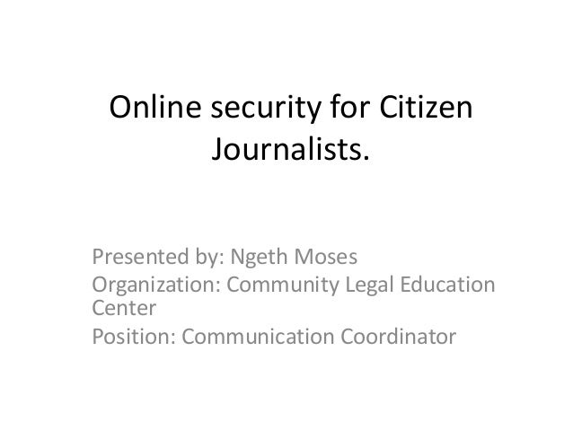 Online security for Citizen        Journalists.Presented by: Ngeth MosesOrganization: Community Legal EducationCenterPosit...