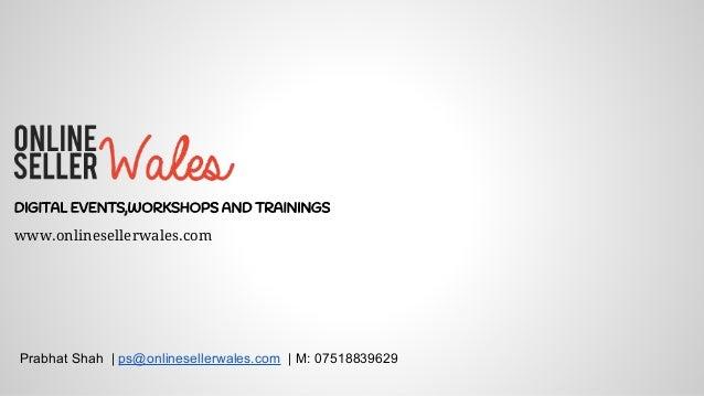 DIGITAL EVENTS,WORKSHOPS AND TRAININGS Prabhat Shah | ps@onlinesellerwales.com | M: 07518839629 www.onlinesellerwales.com