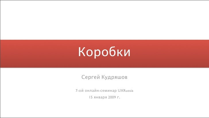 Коробки   Сергей Кудряшов  7-ой онлайн-семинар UXRussia       15 января 2009 г.