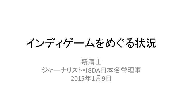インディゲームをめぐる状況 新清士 ジャーナリスト・IGDA日本名誉理事 2015年1月9日