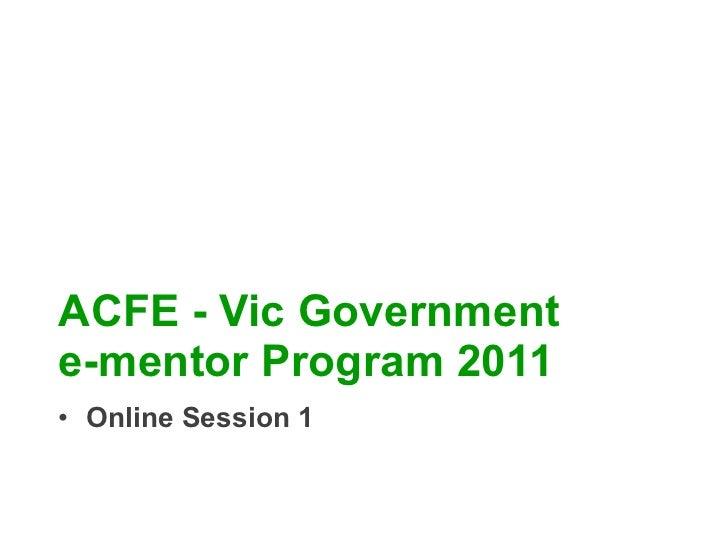 ACFE - Vic Government  e-mentor Program 2011 <ul><li>Online Session 1 </li></ul>