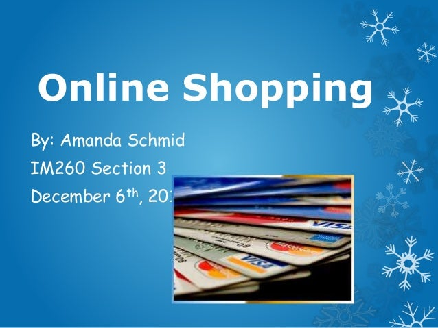 Online Shopping By: Amanda Schmid IM260 Section 3 December 6th, 2011