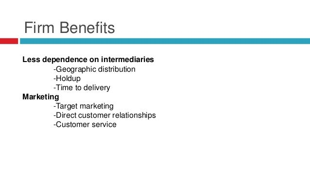 Firm Benefits Less dependence on intermediaries -Geographic distribution -Holdup -Time to delivery Marketing -Target marke...