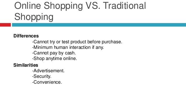 Online Shopping VS. Traditional Shopping Differences -Cannot try or test product before purchase. -Minimum human interacti...