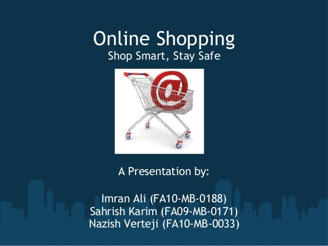 Online Shopping   Shop Smart, Stay Safe     A Presentation by:  Imran Ali (FA10-MB-0188)Sahrish Karim (FA09-MB-0171)Nazish...