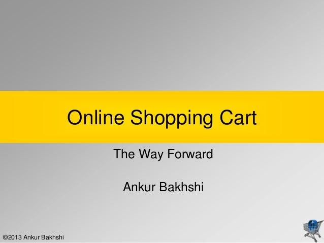 Online Shopping Cart                          The Way Forward                           Ankur Bakhshi©2013 Ankur Bakhshi