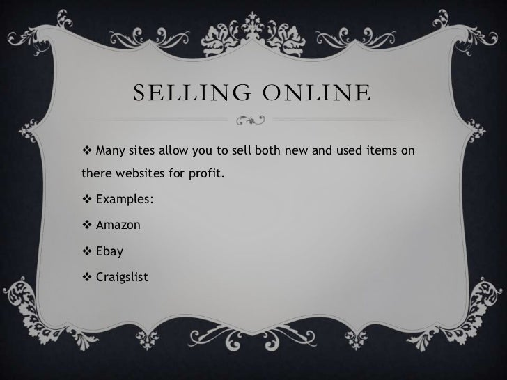 SELLING ONLINE Many sites allow you to sell both new and used items onthere websites for profit. Examples: Amazon Ebay...