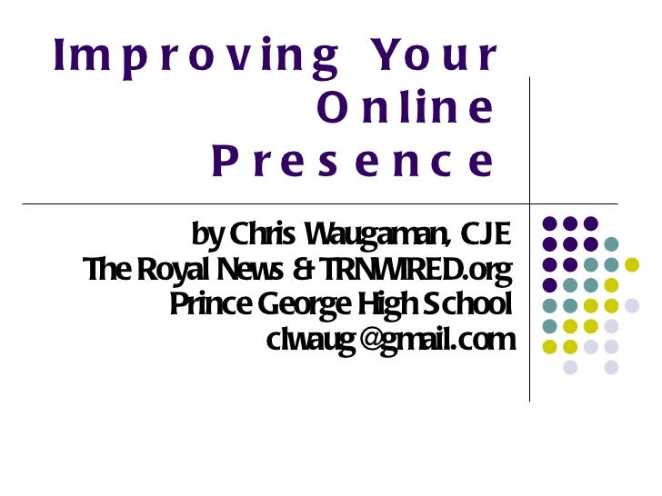 Improving Your Online Presence by Chris Waugaman, CJE The Royal News & TRNWIRED.org Prince George High School [email_addre...