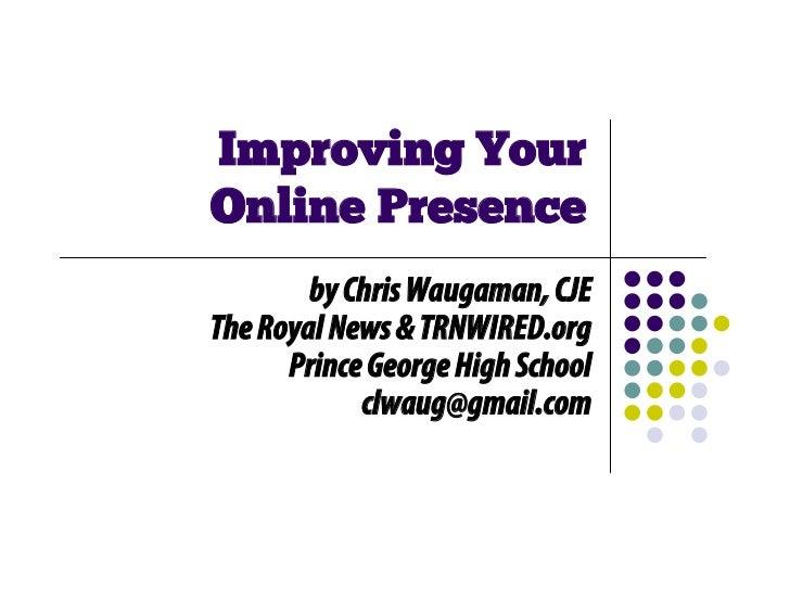 Improving YourOnline Presence        by Chris Waugaman, CJEThe Royal News & TRNWIRED.org      Prince George High School   ...