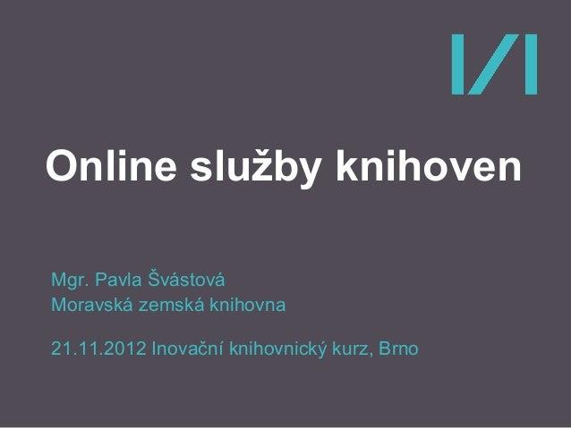Online služby knihoven Mgr. Pavla Švástová Moravská zemská knihovna 21.11.2012 Inovační knihovnický kurz, Brno