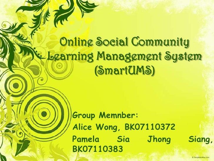 Online Social CommunityLearning Management System (SmartUMS)<br />Group Memnber:<br />Alice Wong, BK07110372<br />Pamela S...