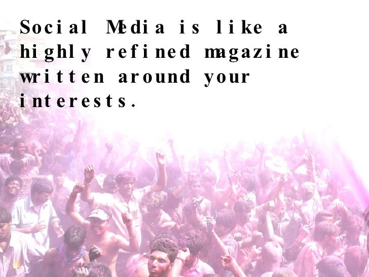 Social Media is like a highly refined magazine written around your interests.
