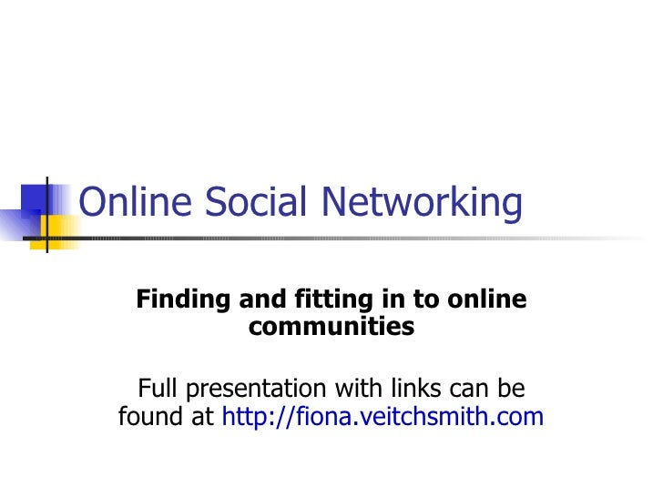 Online Social Networking   Finding and fitting in to online            communities    Full presentation with links can be ...