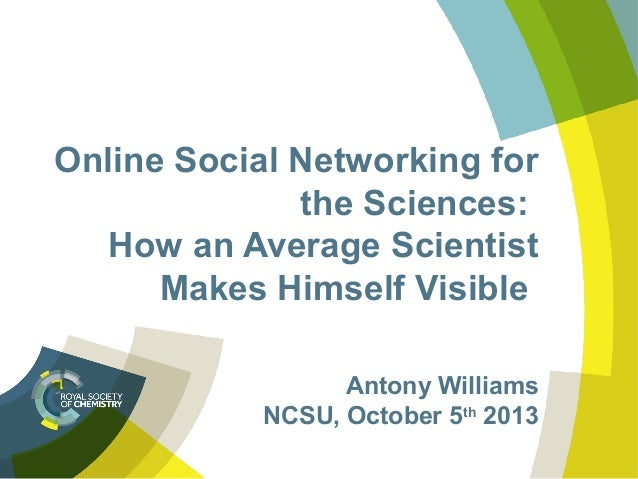 Online Social Networking for the Sciences: How an Average Scientist Makes Himself Visible Antony Williams NCSU, October 5t...