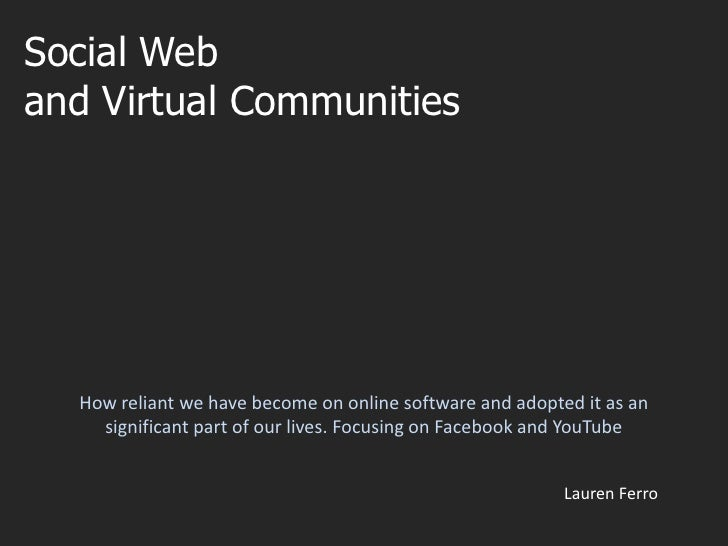 Social Web<br />and Virtual Communities<br />How reliant we have become on online software and adopted it as an significan...