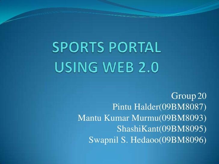 SPORTS PORTAL           USING WEB 2.0 <br />Group20<br />Pintu Halder(09BM8087)<br />Mantu Kumar Murmu(09BM8093)<br />Shas...