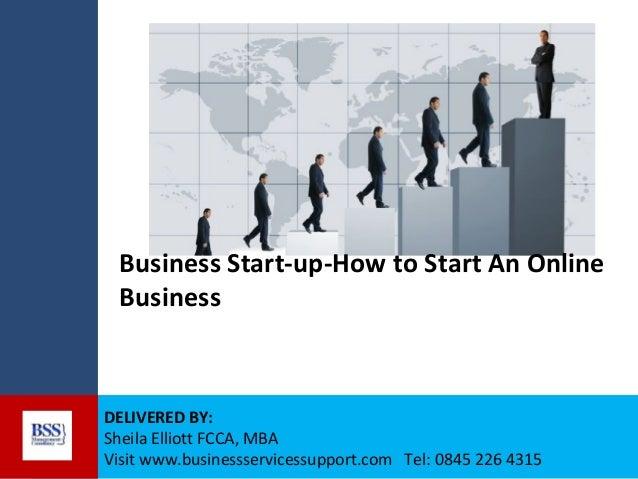 Business Start-up-How to Start An Online Business  DELIVERED BY: Sheila Elliott FCCA, MBA Visit www.businessservicessuppor...