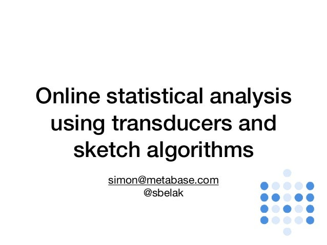 Online statistical analysis using transducers and sketch algorithms simon@metabase.com  @sbelak