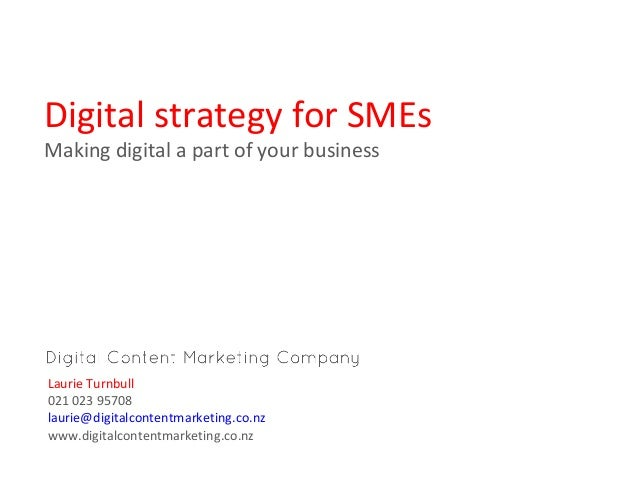Digital strategy for SMEs Making digital a part of your business  Laurie Turnbull 021 023 95708 laurie@digitalcontentmarke...