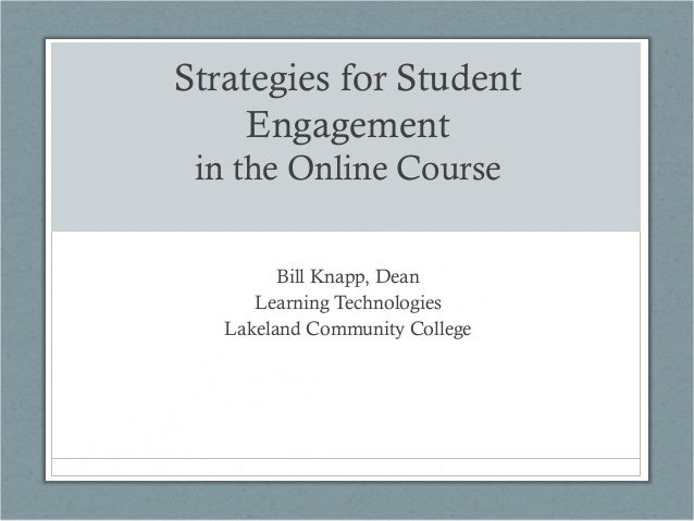 Strategies for Student Engagement in the Online Course Bill Knapp, Dean Learning Technologies Lakeland Community College