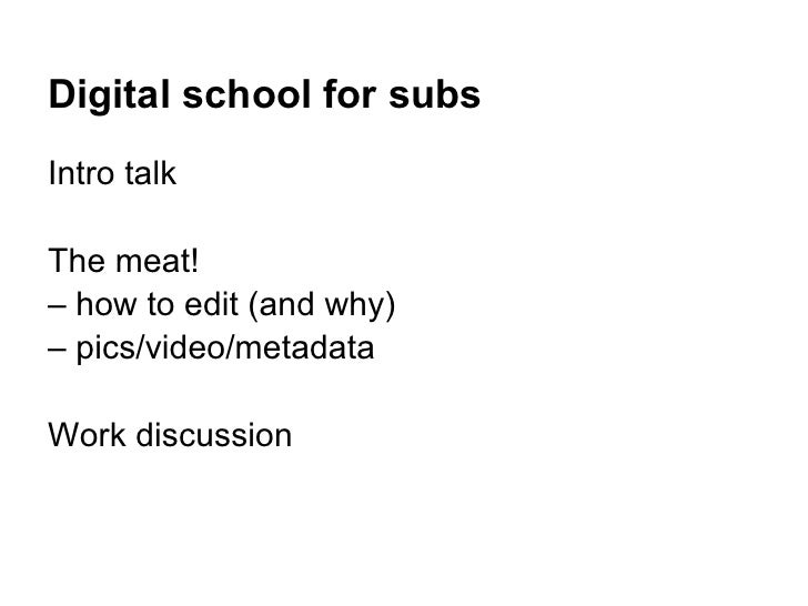 Digital school for subsIntro talkThe meat!– how to edit (and why)– pics/video/metadataWork discussion