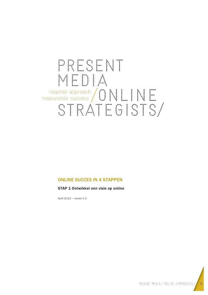 ONLINE SUCCES IN 4 STAPPEN       STAP 1 Ontwikkel een visie op online       April 2012 – versie 1.0                     ...