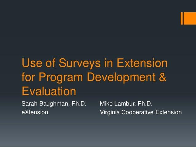 Use of Surveys in Extensionfor Program Development &EvaluationSarah Baughman, Ph.D. Mike Lambur, Ph.D.eXtension Virginia C...