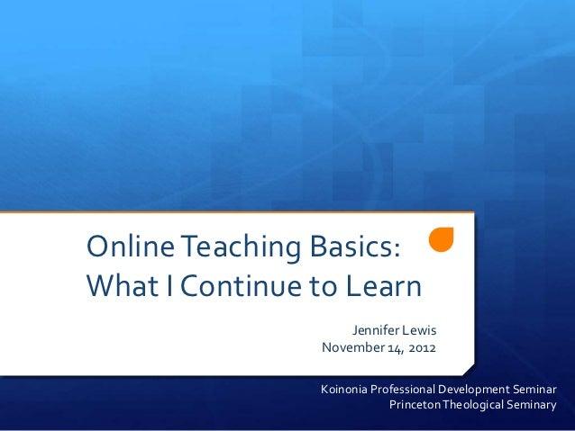 Online Teaching Basics:What I Continue to Learn                    Jennifer Lewis                November 14, 2012        ...