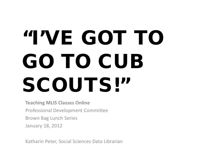 """I'VE GOT TOGO TO CUBSCOUTS!""Teaching MLIS Classes OnlineProfessional Development CommitteeBrown Bag Lunch SeriesJanuary 1..."