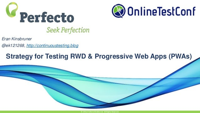 Strategy for Testing RWD & Progressive Web Apps (PWAs) © 2015, Perfecto Mobile Ltd. All Rights Reserved. Eran Kinsbruner @...