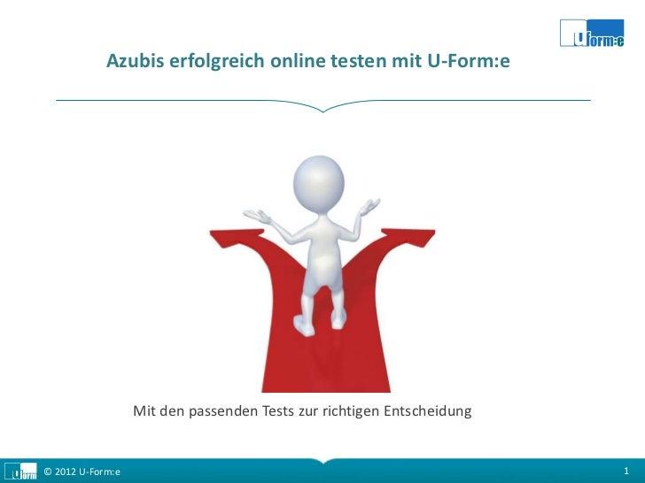 Azubis erfolgreich online testen mit U-Form:e                  Mit den passenden Tests zur richtigen Entscheidung© 2012 U-...